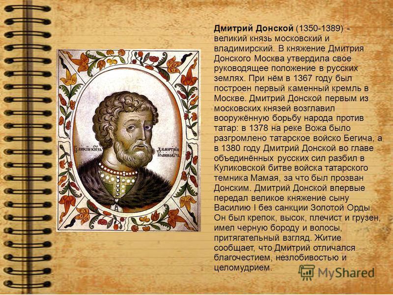 Дмитрий Донской (1350-1389) - великий князь московский и владимирский. В княжение Дмитрия Донского Москва утвердила свое руководящее положение в русских землях. При нём в 1367 году был построен первый каменный кремль в Москве. Дмитрий Донской первым