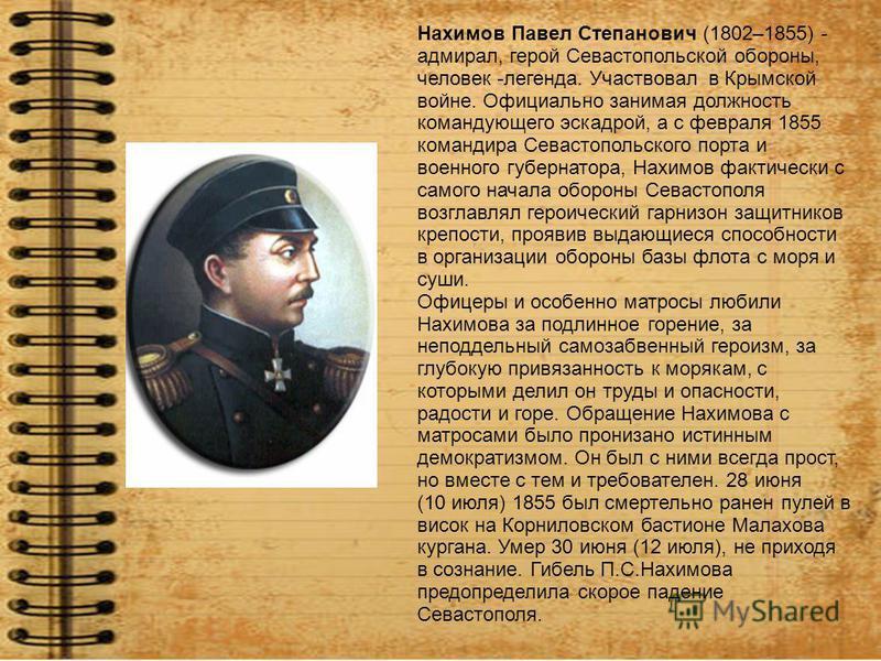 Нахимов Павел Степанович (1802–1855) - адмирал, герой Севастопольской обороны, человек -легенда. Участвовал в Крымской войне. Официально занимая должность командующего эскадрой, а с февраля 1855 командира Севастопольского порта и военного губернатора