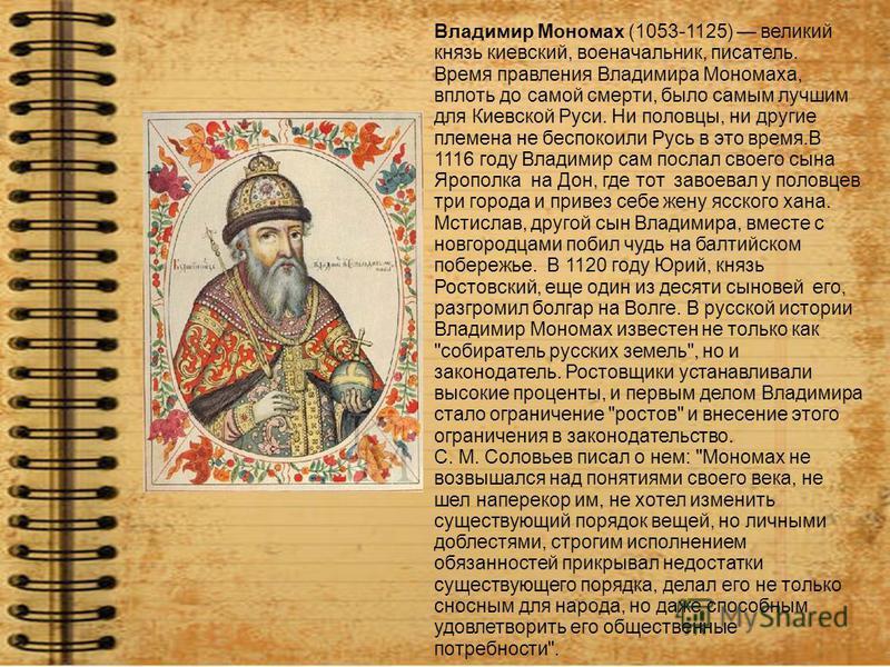 Владимир Мономах (1053-1125) великий князь киевский, военачальник, писатель. Время правления Владимира Мономаха, вплоть до самой смерти, было самым лучшим для Киевской Руси. Ни половцы, ни другие племена не беспокоили Русь в это время.В 1116 году Вла