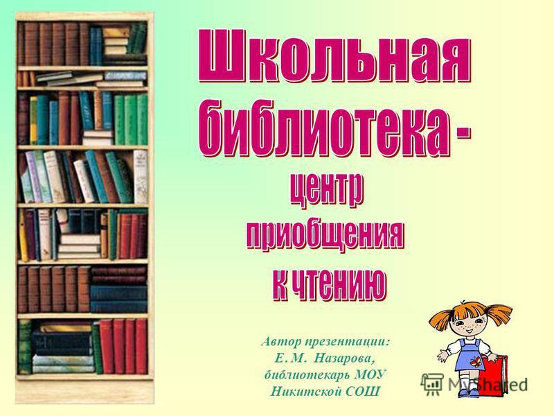 Автор презентации : Е. М. Назарова, библиотекарь МОУ Никитской СОШ