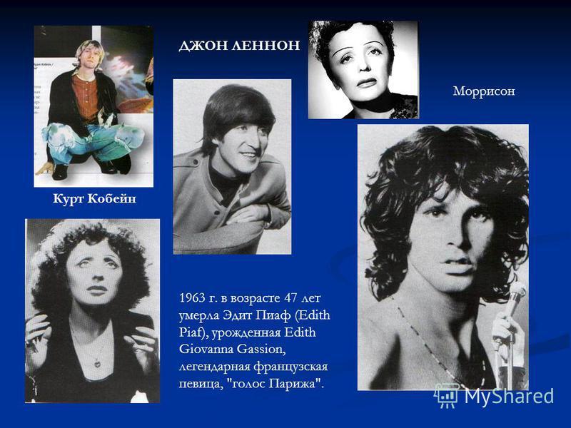 ДЖОН ЛЕННОН Курт Кобейн 1963 г. в возрасте 47 лет умерла Эдит Пиаф (Edith Piaf), урожденная Edith Giovanna Gassion, легендарная французская певица, голос Парижа. Моррисон