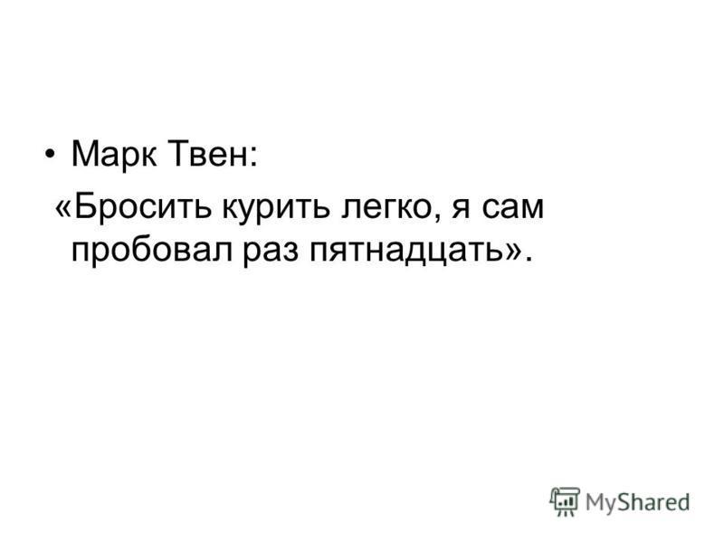 Марк Твен: «Бросить курить легко, я сам пробовал раз пятнадцать».