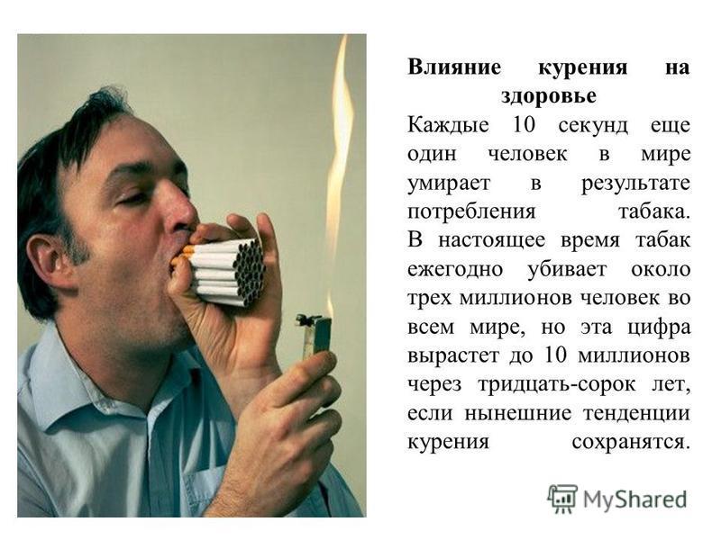 Влияние курения на здоровье Каждые 10 секунд еще один человек в мире умирает в результате потребления табака. В настоящее время табак ежегодно убивает около трех миллионов человек во всем мире, но эта цифра вырастет до 10 миллионов через тридцать-сор