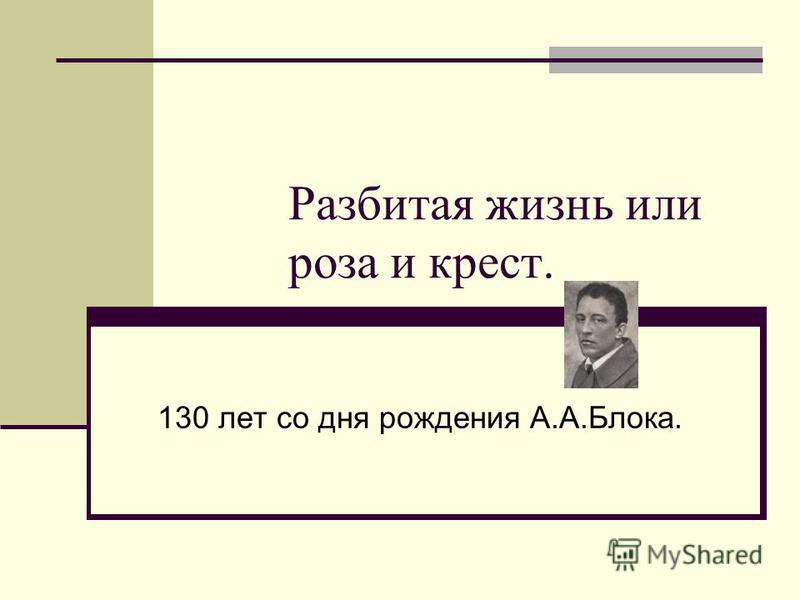 Разбитая жизнь или роза и крест. 130 лет со дня рождения А.А.Блока.