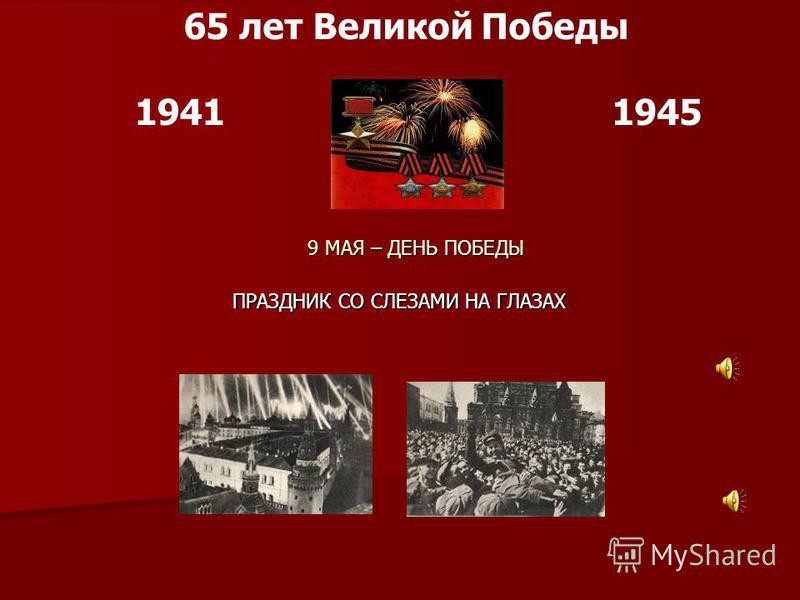 19411945 65 лет Великой Победы 9 МАЯ – ДЕНЬ ПОБЕДЫ ПРАЗДНИК СО СЛЕЗАМИ НА ГЛАЗАХ