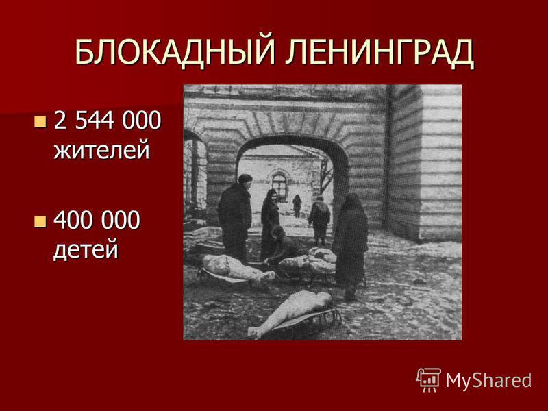 БЛОКАДНЫЙ ЛЕНИНГРАД 2 544 000 жителей 2 544 000 жителей 400 000 детей 400 000 детей