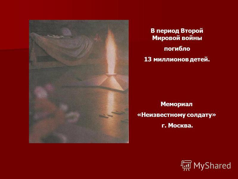 Мемориал «Неизвестному солдату» г. Москва. В период Второй Мировой войны погибло 13 миллионов детей.