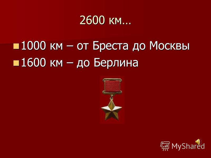2600 км… 1000 км – от Бреста до Москвы 1000 км – от Бреста до Москвы 1600 км – до Берлина 1600 км – до Берлина