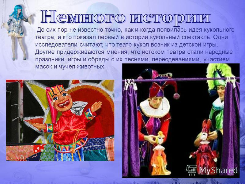 До сих пор не известно точно, как и когда появилась идея кукольного театра, и кто показал первый в истории кукольный спектакль. Одни исследователи считают, что театр кукол возник из детской игры. Другие придерживаются мнения, что истоком театра стали