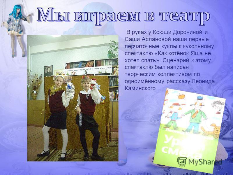 В руках у Ксюши Дорониной и Саши Аслановой наши первые перчаточные куклы к кукольному спектаклю «Как котёнок Яша не хотел спать». Сценарий к этому спектаклю был написан творческим коллективом по одноимённому рассказу Леонида Каминского.