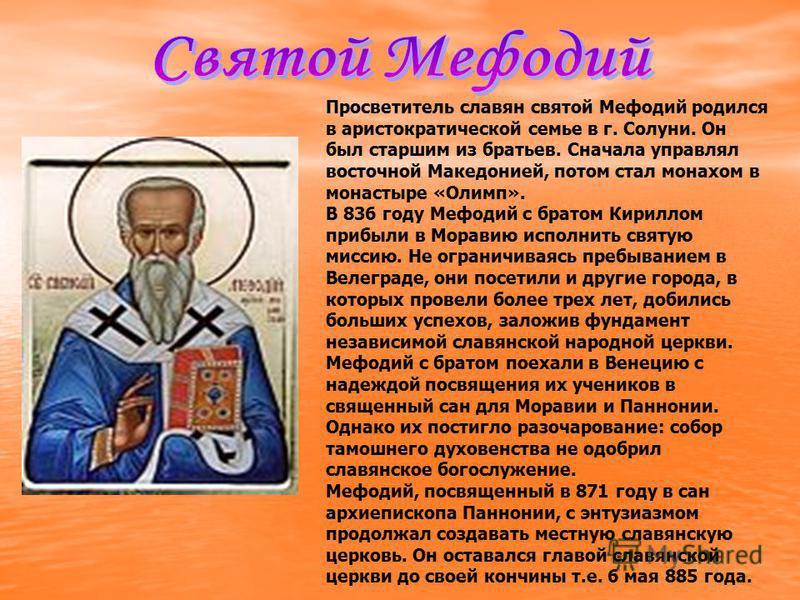 Просветитель славян святой Мефодий родился в аристократической семье в г. Солуни. Он был старшим из братьев. Сначала управлял восточной Македонией, потом стал монахом в монастыре «Олимп». В 836 году Мефодий с братом Кириллом прибыли в Моравию исполни