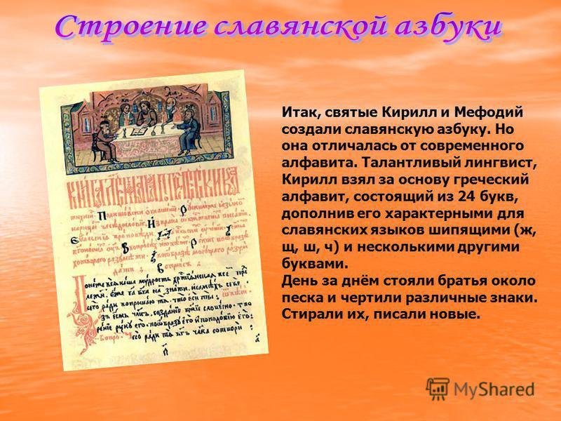 Итак, святые Кирилл и Мефодий создали славянскую азбуку. Но она отличалась от современного алфавита. Талантливый лингвист, Кирилл взял за основу греческий алфавит, состоящий из 24 букв, дополнив его характерными для славянских языков шипящими (ж, щ,