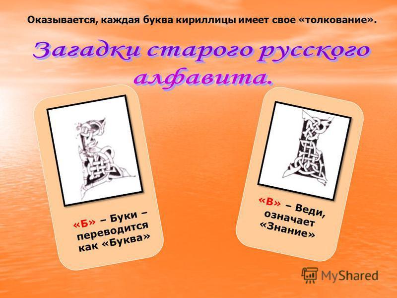 «Б» – Буки – переводится как «Буква» «В» – Веди, означает «Знание» Оказывается, каждая буква кириллицы имеет свое «толкование».