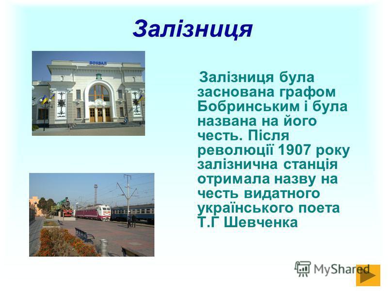 Залізниця Залізниця була заснована графом Бобринським і була названа на його честь. Після революції 1907 року залізнична станція отримала назву на честь видатного українського поета Т.Г Шевченка