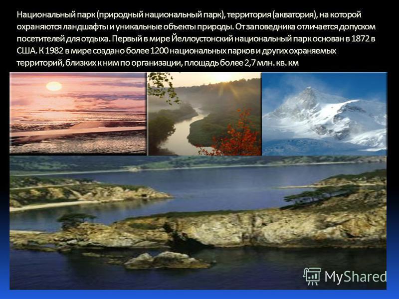 Национальный парк (природный национальный парк), территория (акватория), на которой охраняются ландшафты и уникальные объекты природы. От заповедника отличается допуском посетителей для отдыха. Первый в мире Йеллоустонский национальный парк основан в