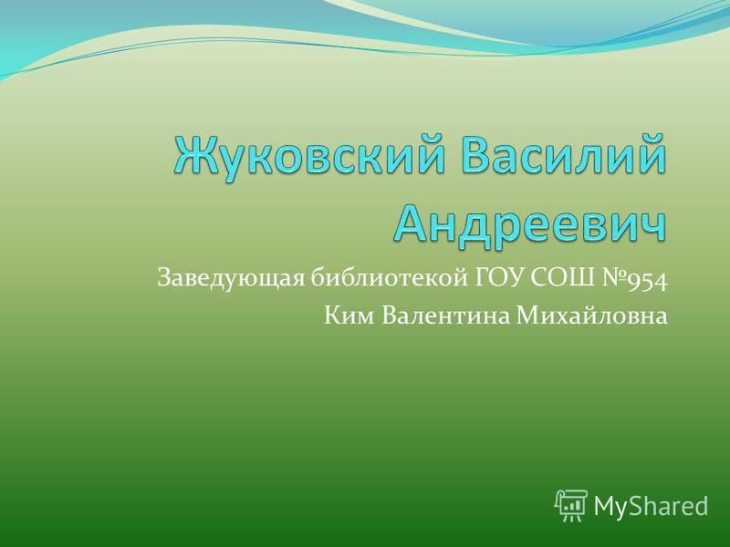 Заведующая библиотекой ГОУ СОШ 954 Ким Валентина Михайловна