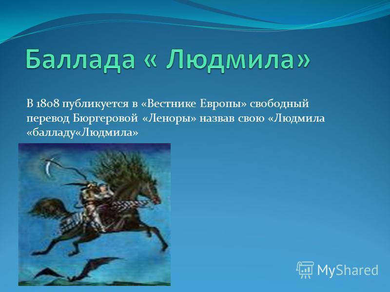 В 1808 публикуется в «Вестнике Европы» свободный перевод Бюргеровой «Леноры» назвав свою «Людмила «балладу«Людмила»
