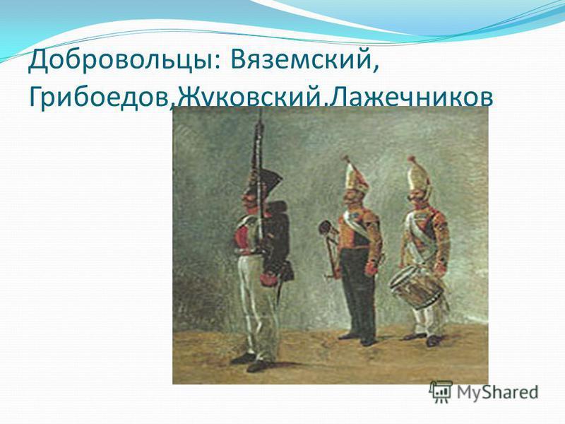 Добровольцы: Вяземский, Грибоедов,Жуковский,Лажечников