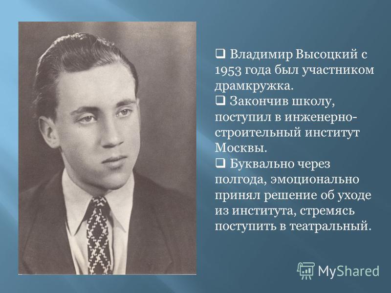 Владимир Высоцкий с 1953 года был участником драмкружка. Закончив школу, поступил в инженерно- строительный институт Москвы. Буквально через полгода, эмоционально принял решение об уходе из института, стремясь поступить в театральный.