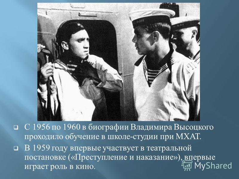 С 1956 по 1960 в биографии Владимира Высоцкого проходило обучение в школе - студии при МХАТ. В 1959 году впервые участвует в театральной постановке (« Преступление и наказание »), впервые играет роль в кино.
