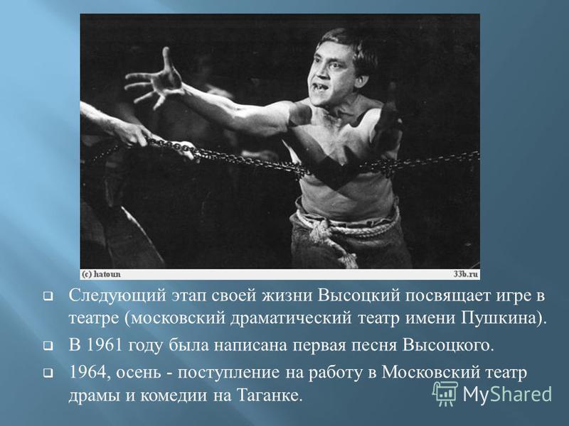 Следующий этап своей жизни Высоцкий посвящает игре в театре ( московский драматический театр имени Пушкина ). В 1961 году была написана первая песня Высоцкого. 1964, осень - поступление на работу в Московский театр драмы и комедии на Таганке.