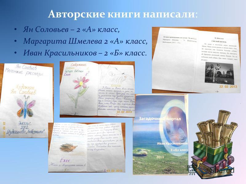 Авторские книги написали: Ян Соловьев – 2 «А» класс, Маргарита Шмелева 2 «А» класс, Иван Красильников – 2 «Б» класс.