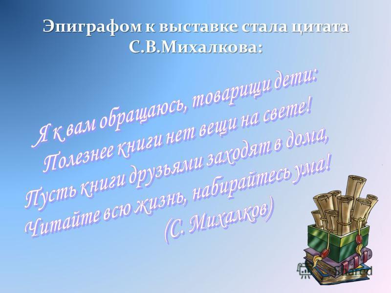 Эпиграфом к выставке стала цитата С.В.Михалкова: