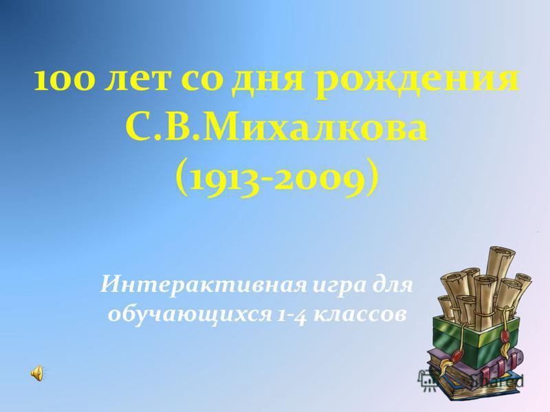 100 лет со дня рождения С.В.Михалкова (1913-2009) Интерактивная игра для обучающихся 1-4 классов