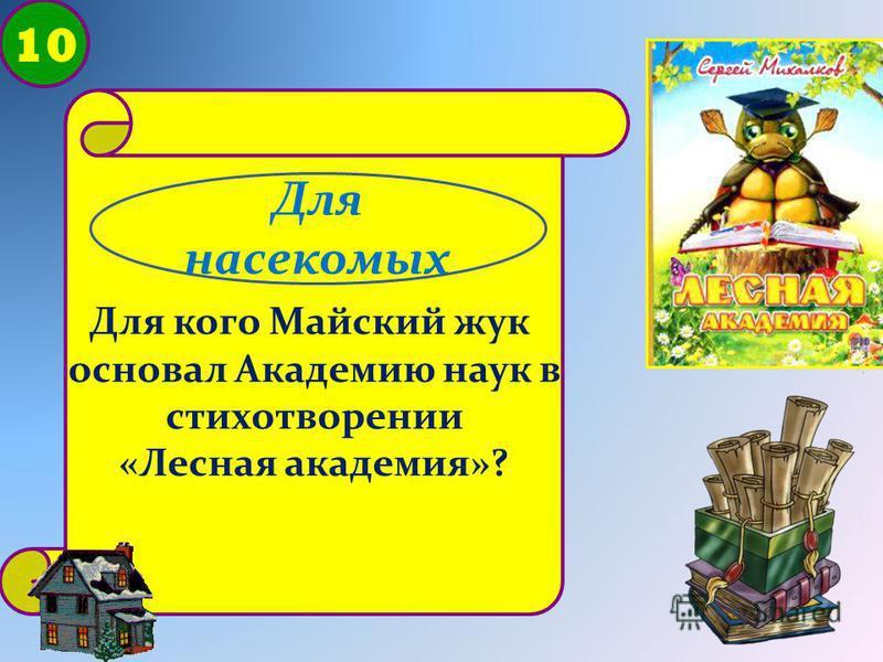 10 Для кого Майский жук основал Академию наук в стихотворении «Лесная академия»? Для насекомых
