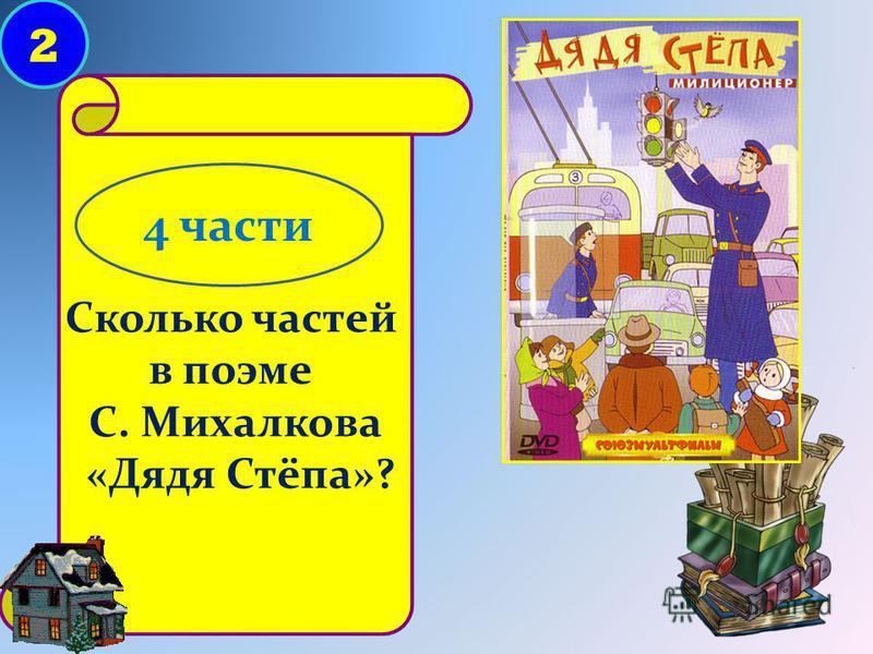 2 Сколько частей в поэме С. Михалкова «Дядя Стёпа»? 4 части