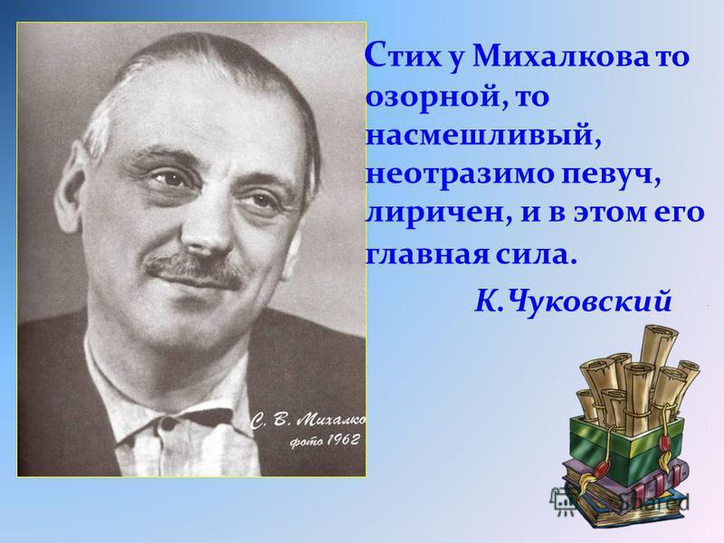 С тих у Михалкова то озорной, то насмешливый, неотразимо певуч, лиричен, и в этом его главная сила. К.Чуковский