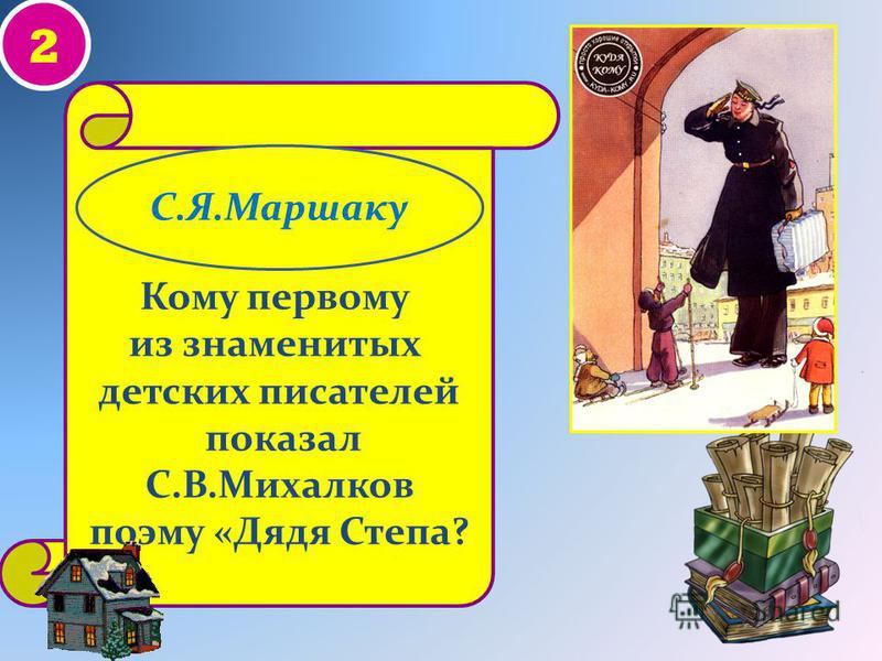 2 Кому первому из знаменитых детских писателей показал С.В.Михалков поэму «Дядя Степа? С.Я.Маршаку