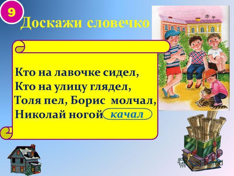 9 Кто на лавочке сидел, Кто на улицу глядел, Толя пел, Борис молчал, Николай ногой... Доскажи словечко качал