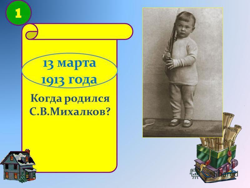 1 Когда родился С.В.Михалков? 13 марта 1913 года