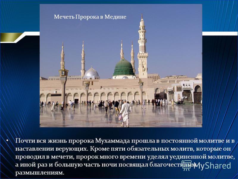 Почти вся жизнь пророка Мухаммада прошла в постоянной молитве и в наставлении верующих. Кроме пяти обязательных молитв, которые он проводил в мечети, пророк много времени уделял уединенной молитве, а иной раз и большую часть ночи посвящал благочестив
