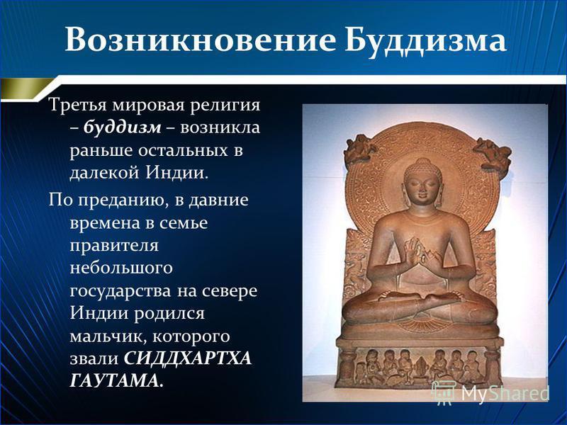 Возникновение Буддизма Третья мировая религия – буддизм – возникла раньше остальных в далекой Индии. По преданию, в давние времена в семье правителя небольшого государства на севере Индии родился мальчик, которого звали СИДДХАРТХА ГАУТАМА.