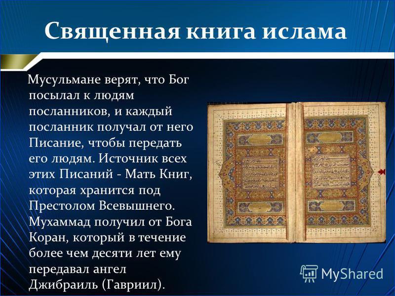 Священная книга ислама Мусульмане верят, что Бог посылал к людям посланников, и каждый посланник получал от него Писание, чтобы передать его людям. Источник всех этих Писаний - Мать Книг, которая хранится под Престолом Всевышнего. Мухаммад получил от