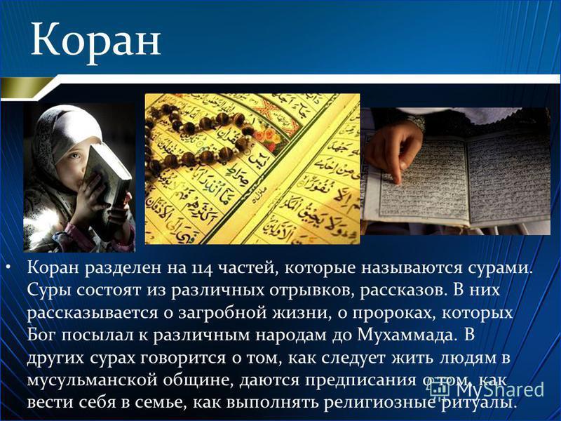 Коран Коран разделен на 114 частей, которые называются сурами. Суры состоят из различных отрывков, рассказов. В них рассказывается о загробной жизни, о пророках, которых Бог посылал к различным народам до Мухаммада. В других сурах говорится о том, ка