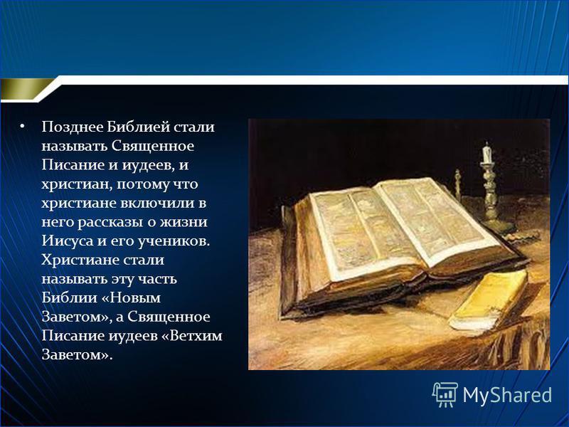Позднее Библией стали называть Священное Писание и иудеев, и христиан, потому что христиане включили в него рассказы о жизни Иисуса и его учеников. Христиане стали называть эту часть Библии «Новым Заветом», а Священное Писание иудеев «Ветхим Заветом»