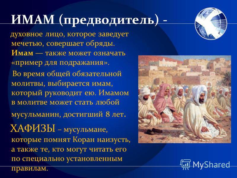 ИМАМ (предводитель) - духовное лицо, которое заведует мечетью, совершает обряды. Имам также может означать «пример для подражания». Во время общей обязательной молитвы, выбирается имам, который руководит ею. Имамом в молитве может стать любой мусульм