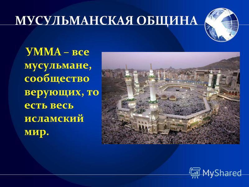 МУСУЛЬМАНСКАЯ ОБЩИНА УММА – все мусульмане, сообщество верующих, то есть весь исламский мир.