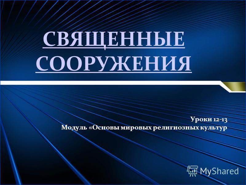 СВЯЩЕННЫЕ СООРУЖЕНИЯ Уроки 12-13 Модуль «Основы мировых религиозных культур