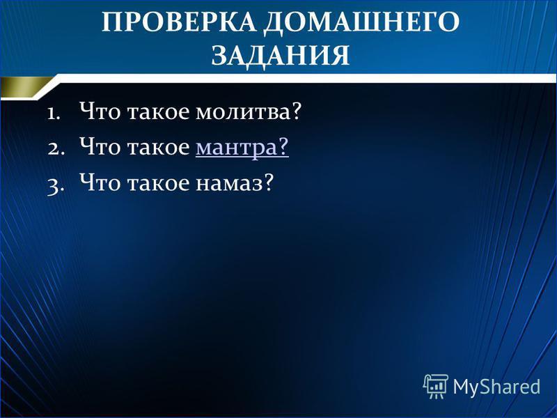 ПРОВЕРКА ДОМАШНЕГО ЗАДАНИЯ 1. Что такое молитва? 2. Что такое мантра?мантра? 3. Что такое намаз?