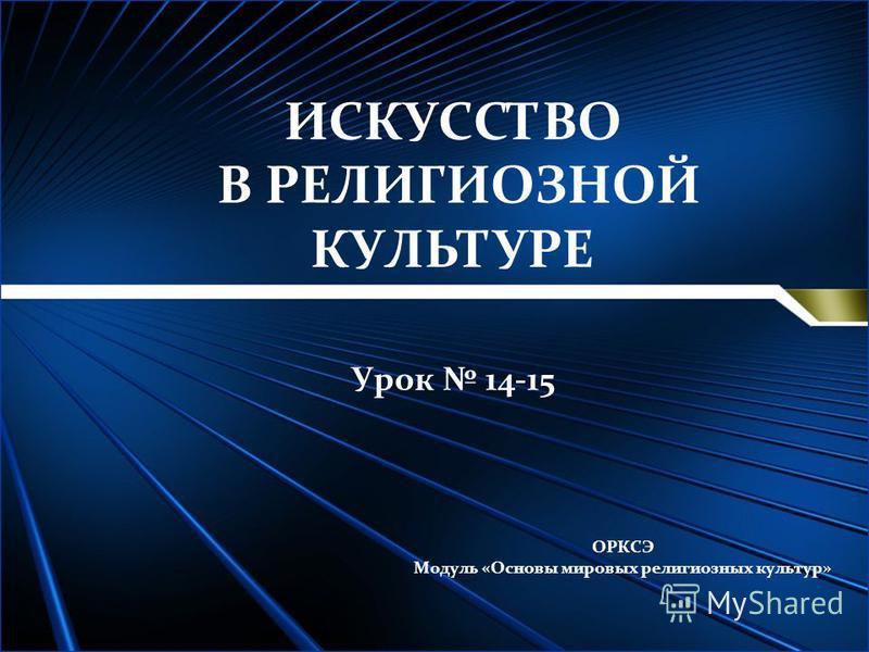 ИСКУССТВО В РЕЛИГИОЗНОЙ КУЛЬТУРЕ Урок 14-15 ОРКСЭ Модуль «Основы мировых религиозных культур»