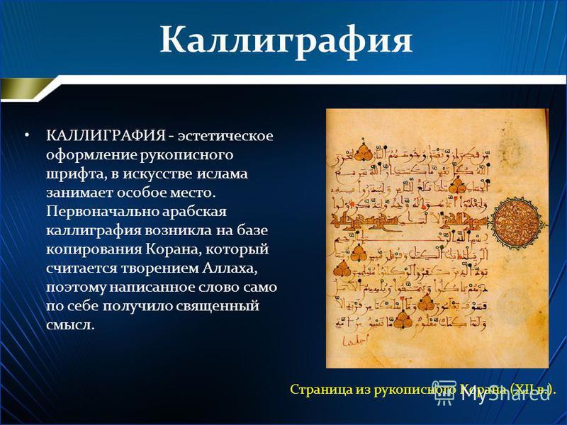 Каллиграфия КАЛЛИГРАФИЯ - эстетическое оформление рукописного шрифта, в искусстве ислама занимает особое место. Первоначально арабская каллиграфия возникла на базе копирования Корана, который считается творением Аллаха, поэтому написанное слово само