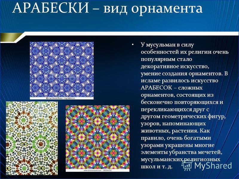 АРАБЕСКИ – вид орнамента У мусульман в силу особенностей их религии очень популярным стало декоративное искусство, умение создания орнаментов. В исламе развилось искусство АРАБЕСОК – сложных орнаментов, состоящих из бесконечно повторяющихся и перекли