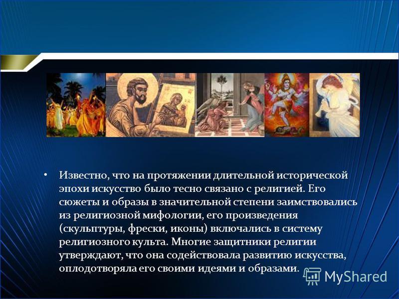 Известно, что на протяжении длительной исторической эпохи искусство было тесно связано с религией. Его сюжеты и образы в значительной степени заимствовались из религиозной мифологии, его произведения (скульптуры, фрески, иконы) включались в систему р