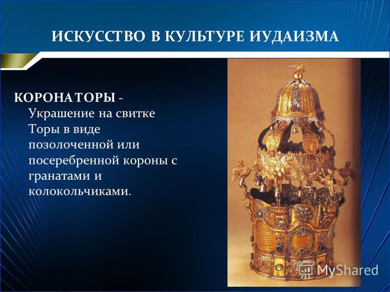 ИСКУССТВО В КУЛЬТУРЕ ИУДАИЗМА КОРОНА ТОРЫ - Украшение на свитке Торы в виде позолоченной или посеребренной короны с гранатами и колокольчиками.