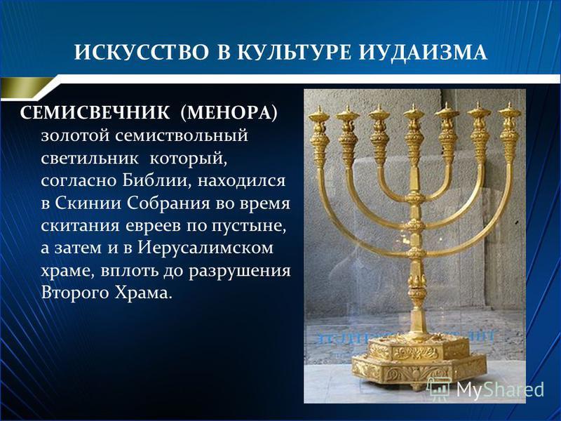ИСКУССТВО В КУЛЬТУРЕ ИУДАИЗМА СЕМИСВЕЧНИК (МЕНОРА) золотой семи ствольный светильник который, согласно Библии, находился в Скинии Собрания во время скитания евреев по пустыне, а затем и в Иерусалимском храме, вплоть до разрушения Второго Храма.