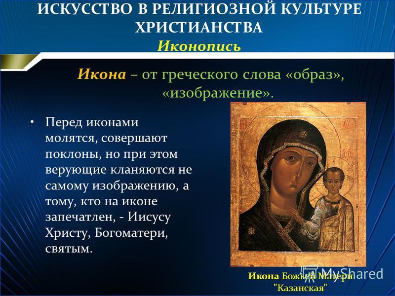 ИСКУССТВО В РЕЛИГИОЗНОЙ КУЛЬТУРЕ ХРИСТИАНСТВА Иконопись Икона – от греческого слова «образ», «изображение». Перед иконами молятся, совершают поклоны, но при этом верующие кланяются не самому изображению, а тому, кто на иконе запечатлен, - Иисусу Хрис